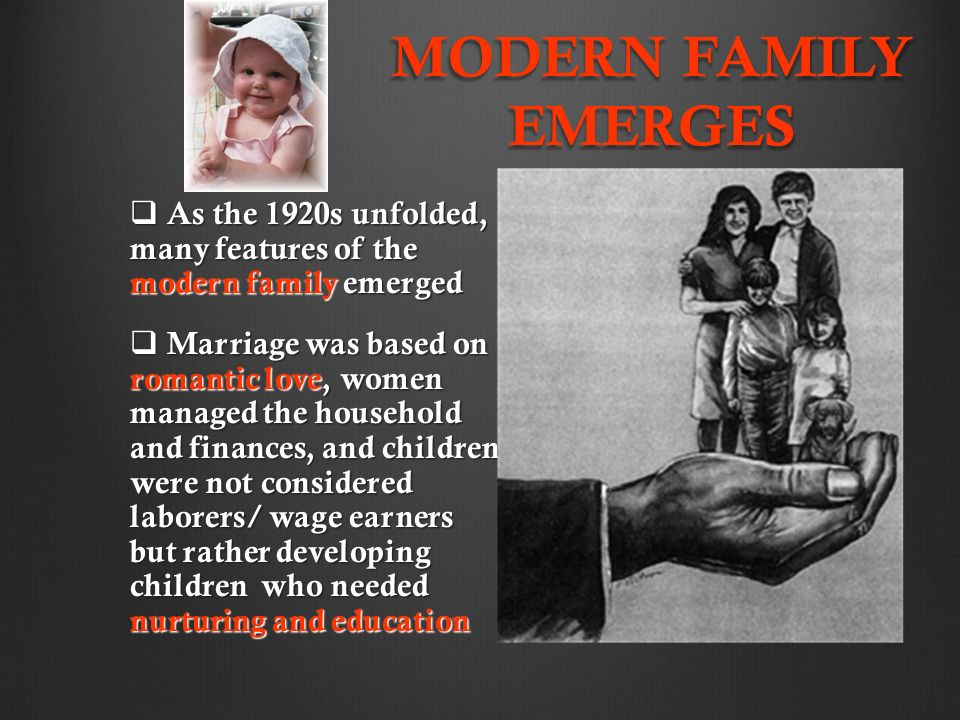 MODERN FAMILY EMERGES  As the 1920s unfolded, many features of the modern family emerged  Marriage was based on romantic love, women managed the household and finances, and children were not considered laborers/ wage earners but rather developing children who needed nurturing and education