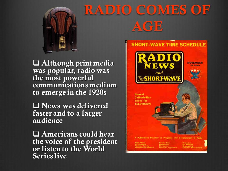 RADIO COMES OF AGE  Although print media was popular, radio was the most powerful communications medium to emerge in the 1920s  News was delivered faster and to a larger audience  Americans could hear the voice of the president or listen to the World Series live