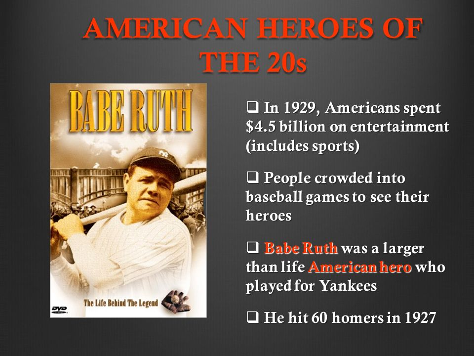 AMERICAN HEROES OF THE 20s  In 1929, Americans spent $4.5 billion on entertainment (includes sports)  People crowded into baseball games to see their heroes  Babe Ruth was a larger than life American hero who played for Yankees  He hit 60 homers in 1927