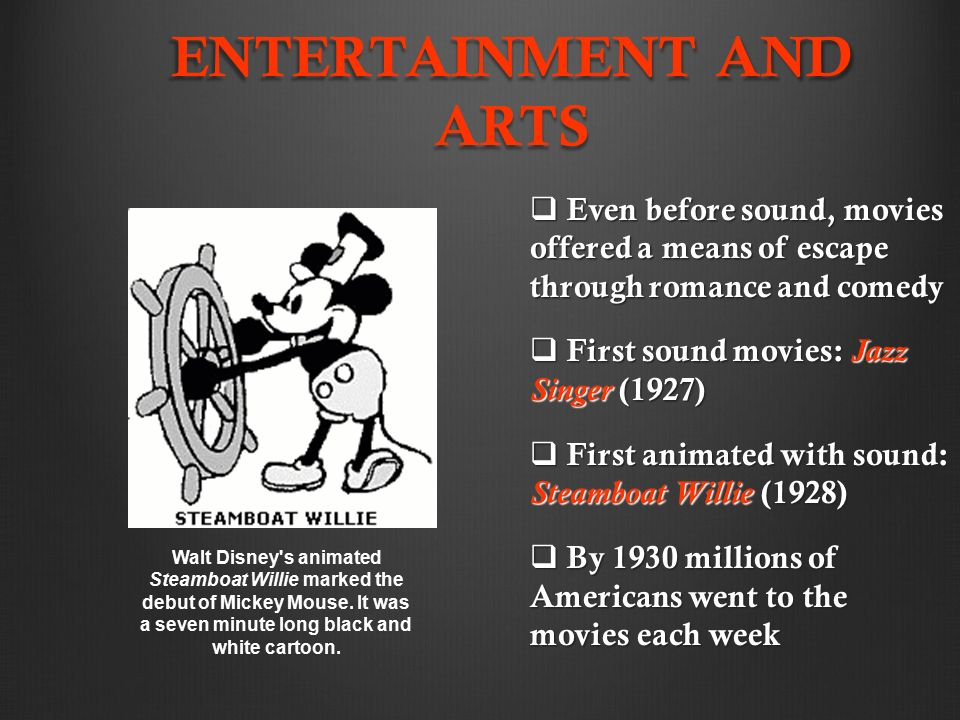 ENTERTAINMENT AND ARTS  Even before sound, movies offered a means of escape through romance and comedy  First sound movies: Jazz Singer (1927)  First animated with sound: Steamboat Willie (1928)  By 1930 millions of Americans went to the movies each week Walt Disney s animated Steamboat Willie marked the debut of Mickey Mouse.