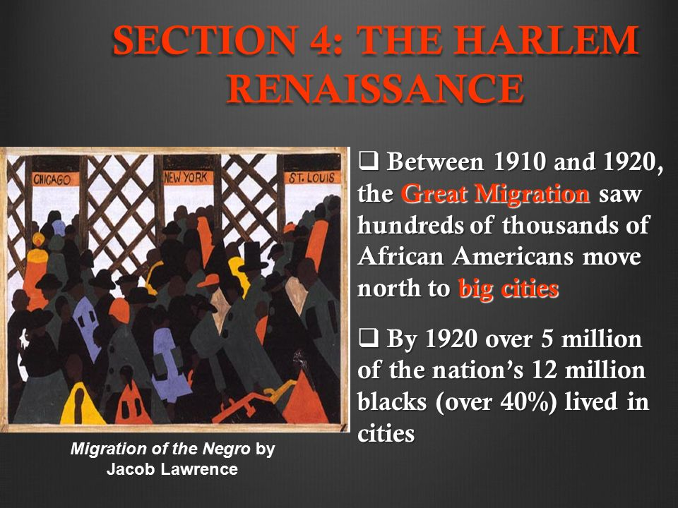 SECTION 4: THE HARLEM RENAISSANCE  Between 1910 and 1920, the Great Migration saw hundreds of thousands of African Americans move north to big cities  By 1920 over 5 million of the nation's 12 million blacks (over 40%) lived in cities Migration of the Negro by Jacob Lawrence