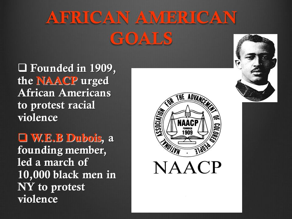 AFRICAN AMERICAN GOALS  Founded in 1909, the NAACP urged African Americans to protest racial violence  W.E.B Dubois, a founding member, led a march of 10,000 black men in NY to protest violence