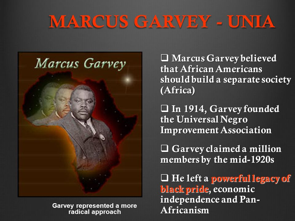 MARCUS GARVEY - UNIA  Marcus Garvey believed that African Americans should build a separate society (Africa)  In 1914, Garvey founded the Universal Negro Improvement Association  Garvey claimed a million members by the mid-1920s  He left a powerful legacy of black pride, economic independence and Pan- Africanism Garvey represented a more radical approach