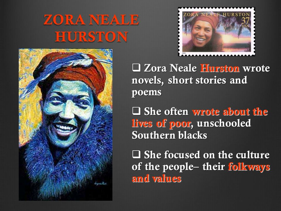 ZORA NEALE HURSTON  Zora Neale Hurston wrote novels, short stories and poems  She often wrote about the lives of poor, unschooled Southern blacks  She focused on the culture of the people– their folkways and values