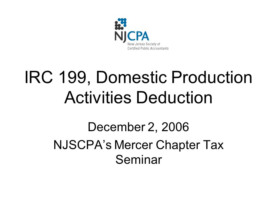 IRC 199, Domestic Production Activities Deduction December 2, 2006 NJSCPA's Mercer Chapter Tax Seminar