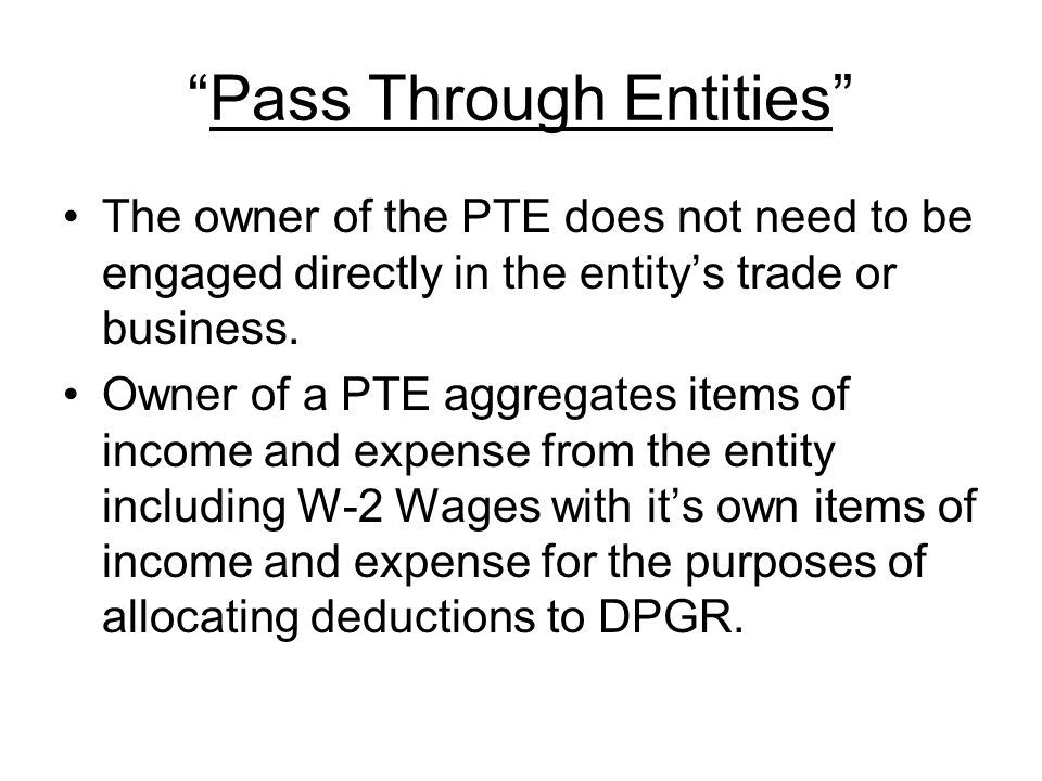 Pass Through Entities The owner of the PTE does not need to be engaged directly in the entity's trade or business.
