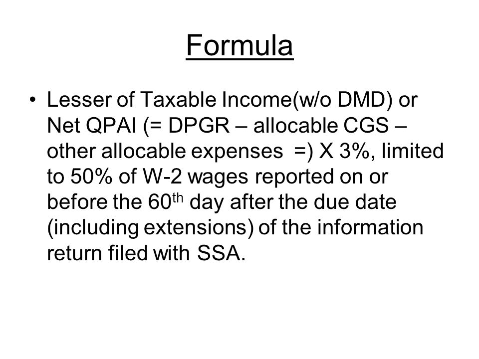 Formula Lesser of Taxable Income(w/o DMD) or Net QPAI (= DPGR – allocable CGS – other allocable expenses =) X 3%, limited to 50% of W-2 wages reported on or before the 60 th day after the due date (including extensions) of the information return filed with SSA.