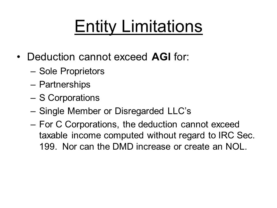 Entity Limitations Deduction cannot exceed AGI for: –Sole Proprietors –Partnerships –S Corporations –Single Member or Disregarded LLC's –For C Corporations, the deduction cannot exceed taxable income computed without regard to IRC Sec.