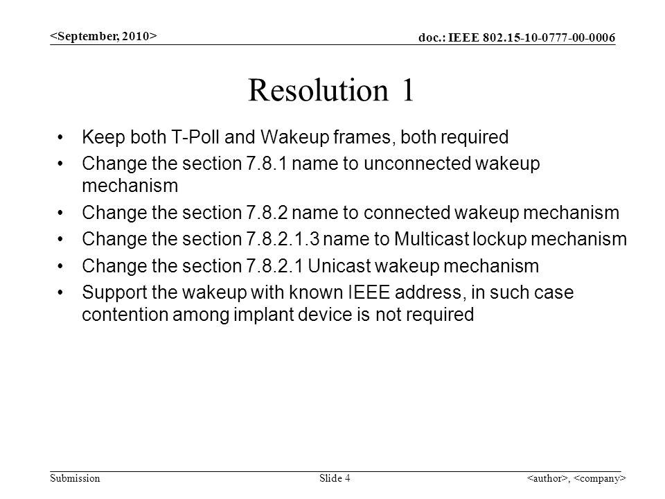 doc.: IEEE Submission, Slide 4 Resolution 1 Keep both T-Poll and Wakeup frames, both required Change the section name to unconnected wakeup mechanism Change the section name to connected wakeup mechanism Change the section name to Multicast lockup mechanism Change the section Unicast wakeup mechanism Support the wakeup with known IEEE address, in such case contention among implant device is not required
