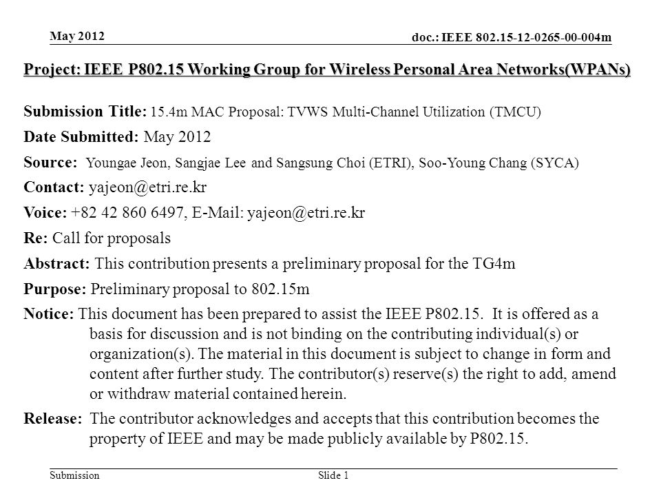 doc.: IEEE m SubmissionSlide 1 May 2012 Project: IEEE P Working Group for Wireless Personal Area Networks(WPANs) Submission Title: 15.4m MAC Proposal: TVWS Multi-Channel Utilization (TMCU) Date Submitted: May 2012 Source: Youngae Jeon, Sangjae Lee and Sangsung Choi (ETRI), Soo-Young Chang (SYCA) Contact: Voice: ,   Re: Call for proposals Abstract: This contribution presents a preliminary proposal for the TG4m Purpose: Preliminary proposal to m Notice: This document has been prepared to assist the IEEE P