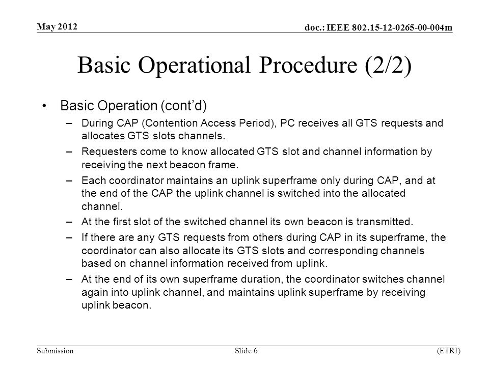 doc.: IEEE m Submission Basic Operational Procedure (2/2) Basic Operation (cont'd) –During CAP (Contention Access Period), PC receives all GTS requests and allocates GTS slots channels.
