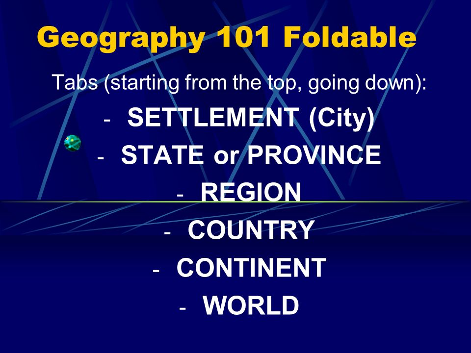 1 Geography 101 Foldable Tabs (starting From The Top, Going Down):    SETTLEMENT (City)   STATE Or PROVINCE   REGION   COUNTRY   CONTINENT   WORLD