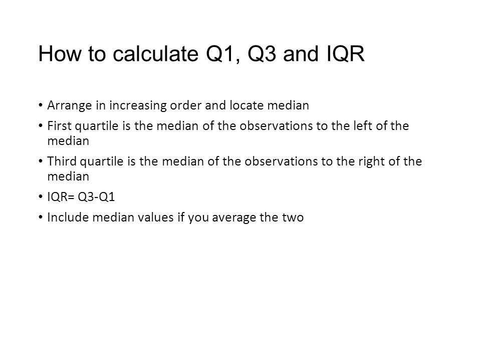 How to calculate Q1, Q3 and IQR Arrange in increasing order and locate median First quartile is the median of the observations to the left of the median Third quartile is the median of the observations to the right of the median IQR= Q3-Q1 Include median values if you average the two