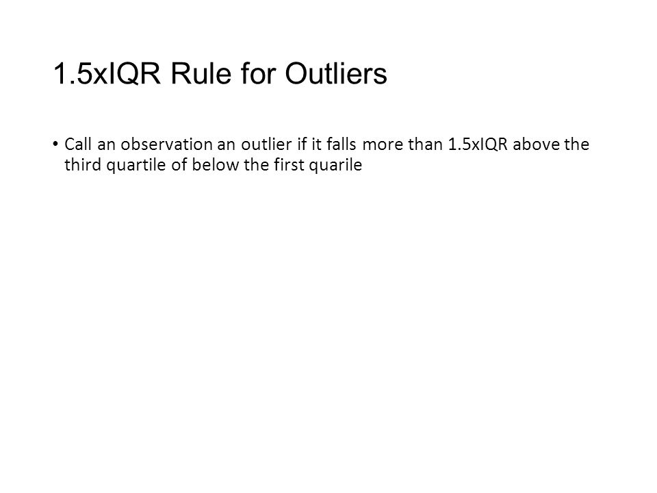 1.5xIQR Rule for Outliers Call an observation an outlier if it falls more than 1.5xIQR above the third quartile of below the first quarile