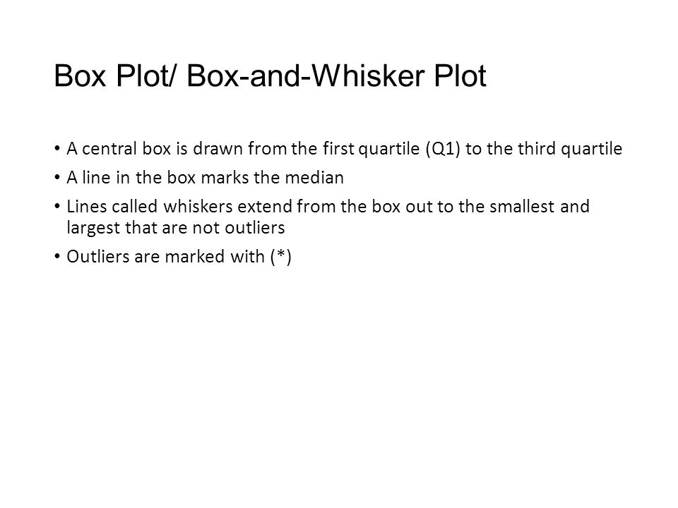 Box Plot/ Box-and-Whisker Plot A central box is drawn from the first quartile (Q1) to the third quartile A line in the box marks the median Lines called whiskers extend from the box out to the smallest and largest that are not outliers Outliers are marked with (*)