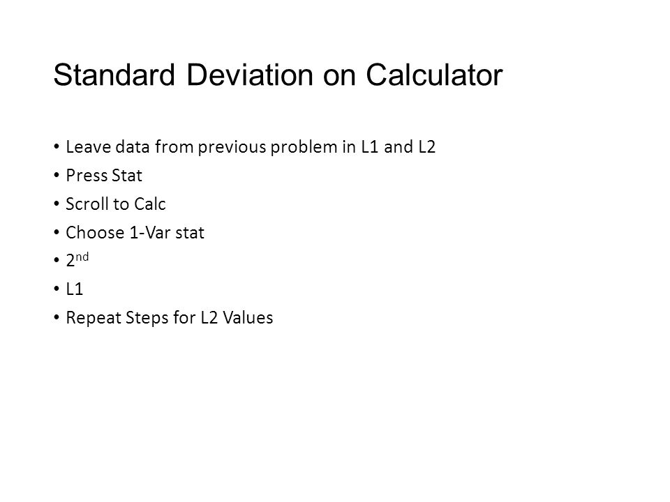 Standard Deviation on Calculator Leave data from previous problem in L1 and L2 Press Stat Scroll to Calc Choose 1-Var stat 2 nd L1 Repeat Steps for L2 Values