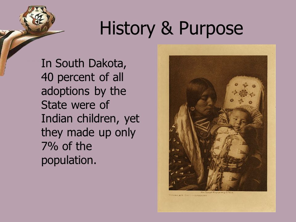 History & Purpose In South Dakota, 40 percent of all adoptions by the State were of Indian children, yet they made up only 7% of the population.