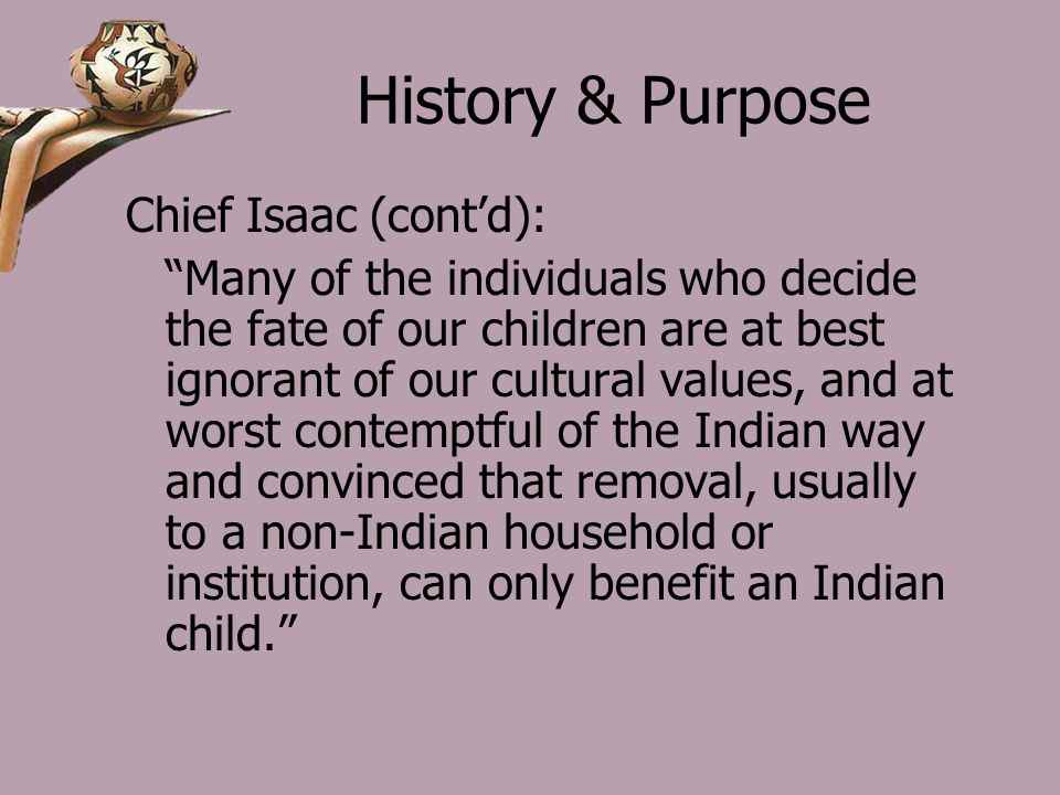 History & Purpose Chief Isaac (cont'd): Many of the individuals who decide the fate of our children are at best ignorant of our cultural values, and at worst contemptful of the Indian way and convinced that removal, usually to a non-Indian household or institution, can only benefit an Indian child.