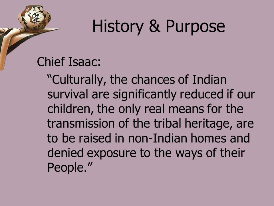 History & Purpose Chief Isaac: Culturally, the chances of Indian survival are significantly reduced if our children, the only real means for the transmission of the tribal heritage, are to be raised in non-Indian homes and denied exposure to the ways of their People.