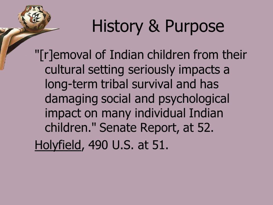 History & Purpose [r]emoval of Indian children from their cultural setting seriously impacts a long-term tribal survival and has damaging social and psychological impact on many individual Indian children. Senate Report, at 52.
