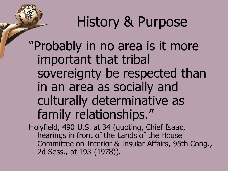 History & Purpose Probably in no area is it more important that tribal sovereignty be respected than in an area as socially and culturally determinative as family relationships. Holyfield, 490 U.S.