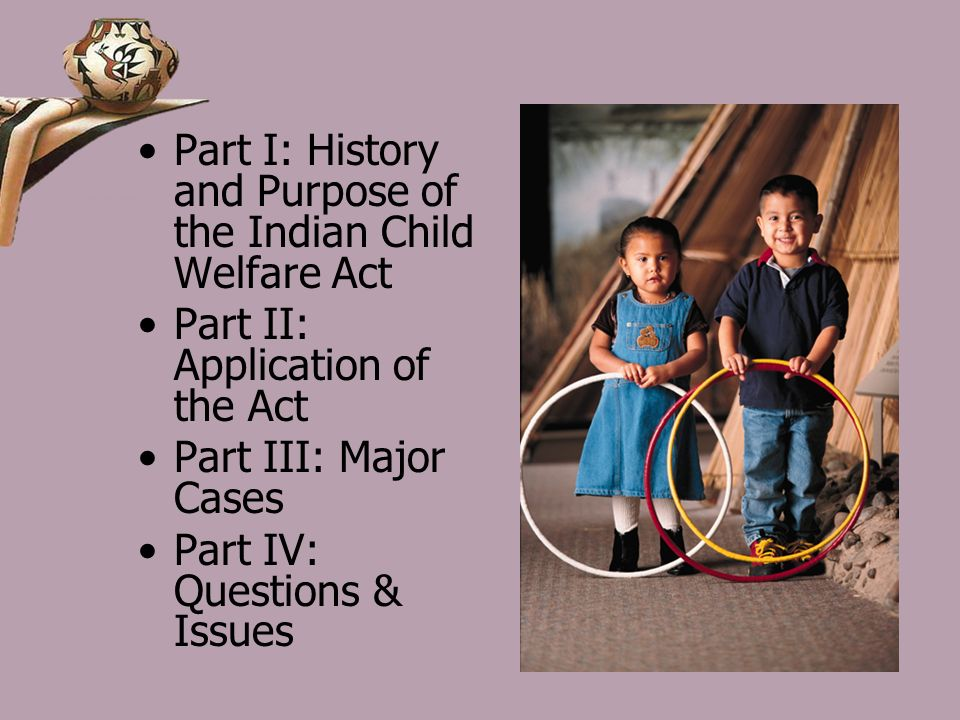 Part I: History and Purpose of the Indian Child Welfare Act Part II: Application of the Act Part III: Major Cases Part IV: Questions & Issues
