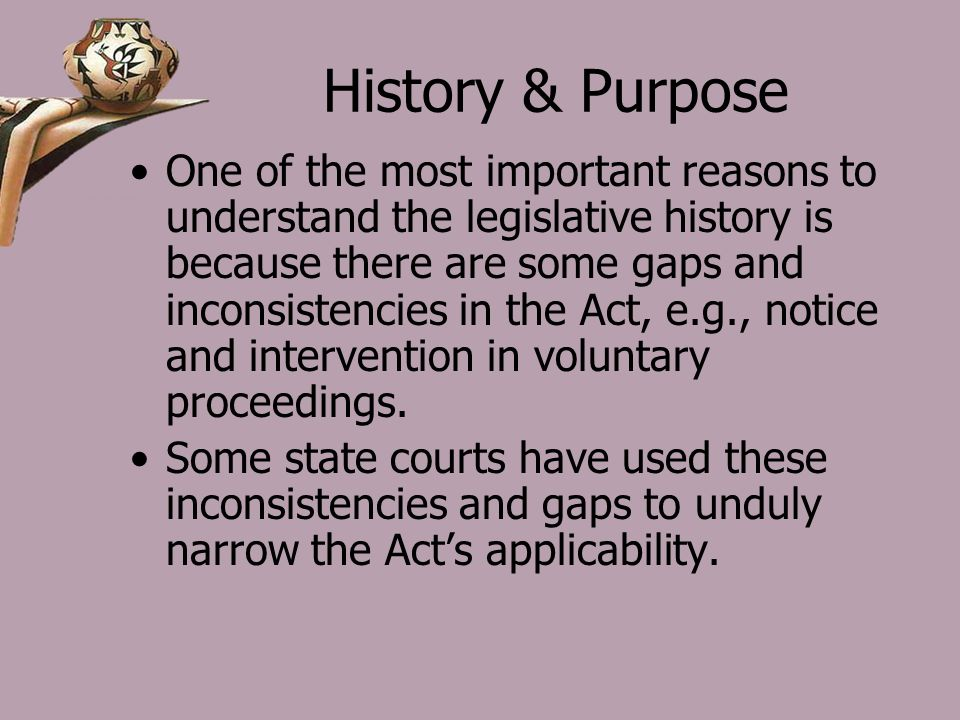 History & Purpose One of the most important reasons to understand the legislative history is because there are some gaps and inconsistencies in the Act, e.g., notice and intervention in voluntary proceedings.