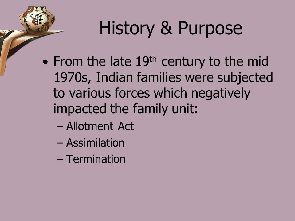 History & Purpose From the late 19 th century to the mid 1970s, Indian families were subjected to various forces which negatively impacted the family unit: –Allotment Act –Assimilation –Termination