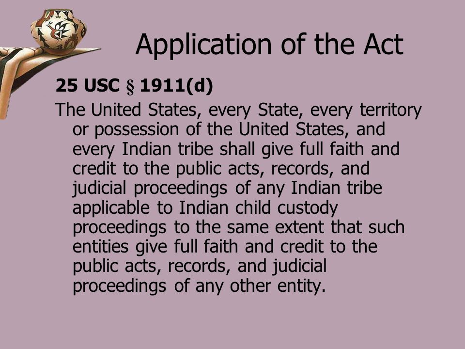 Application of the Act 25 USC § 1911(d) The United States, every State, every territory or possession of the United States, and every Indian tribe shall give full faith and credit to the public acts, records, and judicial proceedings of any Indian tribe applicable to Indian child custody proceedings to the same extent that such entities give full faith and credit to the public acts, records, and judicial proceedings of any other entity.