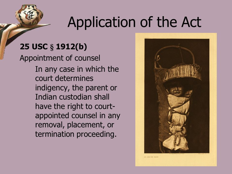 Application of the Act 25 USC § 1912(b) Appointment of counsel In any case in which the court determines indigency, the parent or Indian custodian shall have the right to court- appointed counsel in any removal, placement, or termination proceeding.