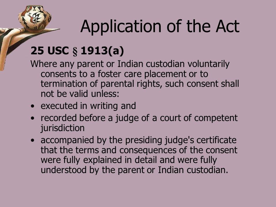 Application of the Act 25 USC § 1913(a) Where any parent or Indian custodian voluntarily consents to a foster care placement or to termination of parental rights, such consent shall not be valid unless: executed in writing and recorded before a judge of a court of competent jurisdiction accompanied by the presiding judge s certificate that the terms and consequences of the consent were fully explained in detail and were fully understood by the parent or Indian custodian.