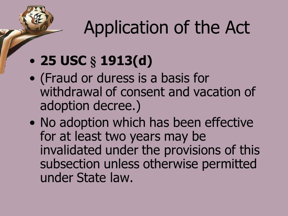 Application of the Act 25 USC § 1913(d) (Fraud or duress is a basis for withdrawal of consent and vacation of adoption decree.) No adoption which has been effective for at least two years may be invalidated under the provisions of this subsection unless otherwise permitted under State law.