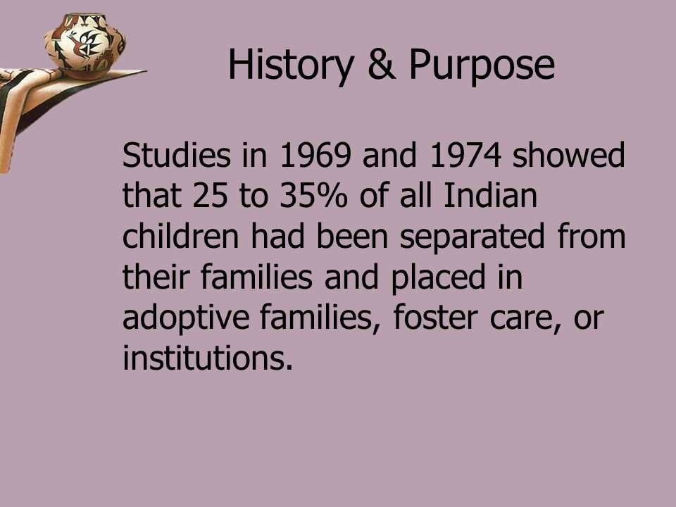 History & Purpose Studies in 1969 and 1974 showed that 25 to 35% of all Indian children had been separated from their families and placed in adoptive families, foster care, or institutions.