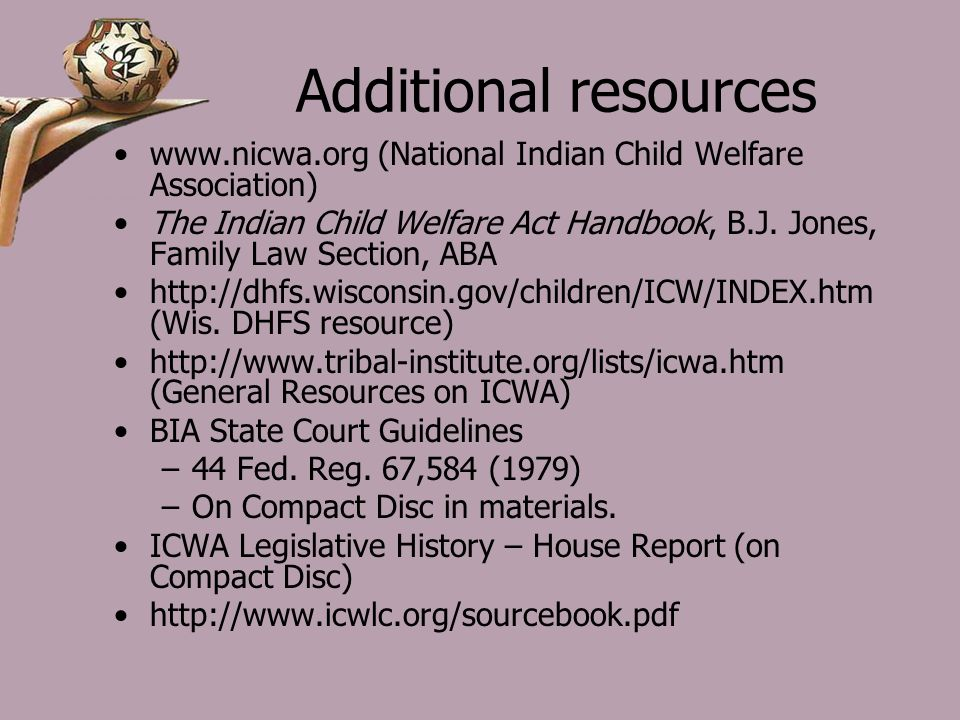 Additional resources www.nicwa.org (National Indian Child Welfare Association) The Indian Child Welfare Act Handbook, B.J.