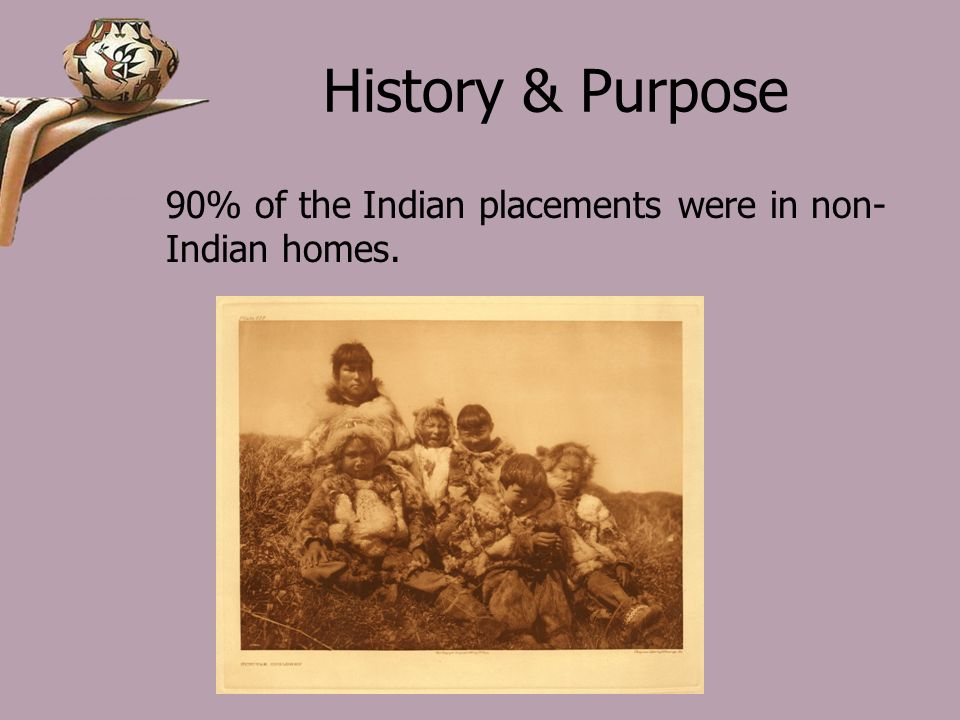 History & Purpose 90% of the Indian placements were in non- Indian homes.