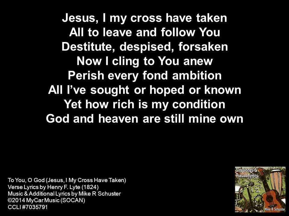 Jesus, I my cross have taken All to leave and follow You Destitute ...