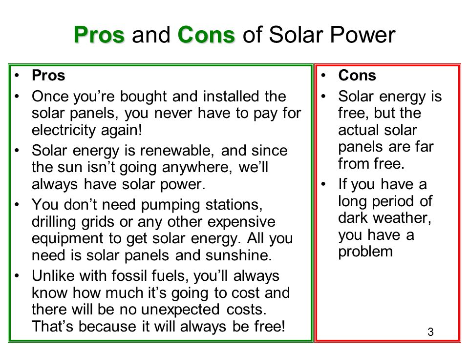 the pros and cons of using solar Solar energy can be used very efficiently for practical uses such as heating and lighting the benefits of solar power are seen frequently to heat pools, spas, and water tanks all over the cons.