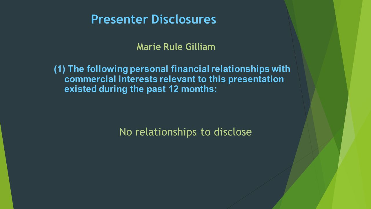 Presenter Disclosures (1)The following personal financial relationships with commercial interests relevant to this presentation existed during the past 12 months: Marie Rule Gilliam No relationships to disclose