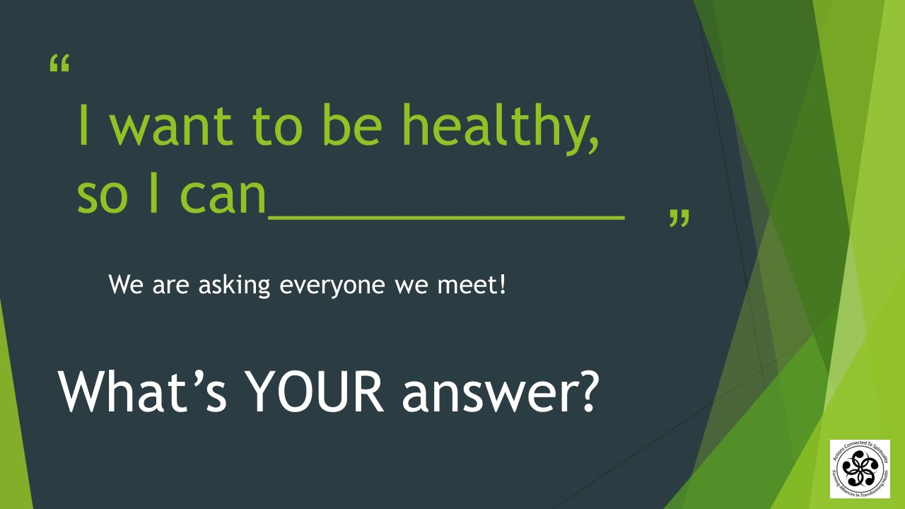 I want to be healthy, so I can____________ What's YOUR answer We are asking everyone we meet!