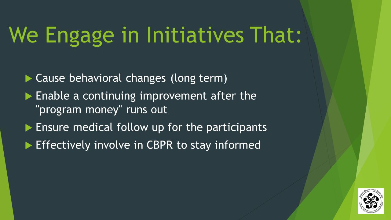 We Engage in Initiatives That:  Cause behavioral changes (long term)  Enable a continuing improvement after the program money runs out  Ensure medical follow up for the participants  Effectively involve in CBPR to stay informed