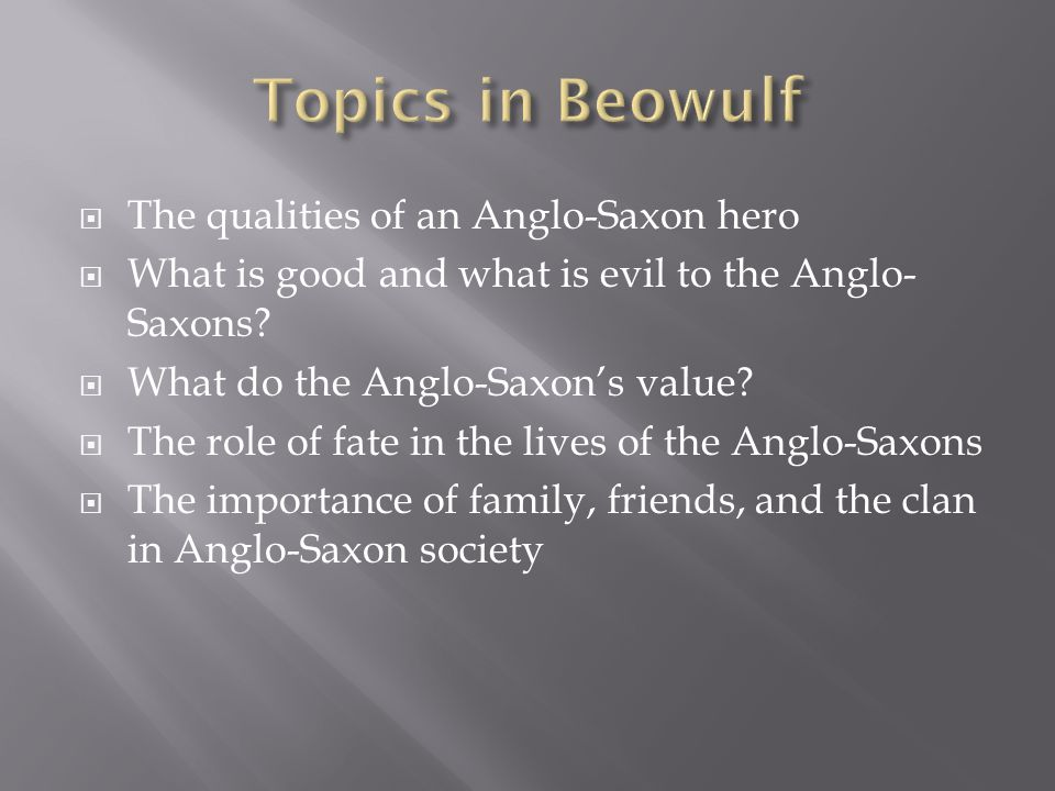 a comparison of the anglo saxons cultural value from beowulf to todays cultural values The beowulf poet uses a monster to demonstrate the unstable nature of anglo-saxon existence grendel may be a monster, but he does only what back in anglo saxon times, it was common of the people to desire a king that was chivalrous, powerful, and daring this was the early feudal society.