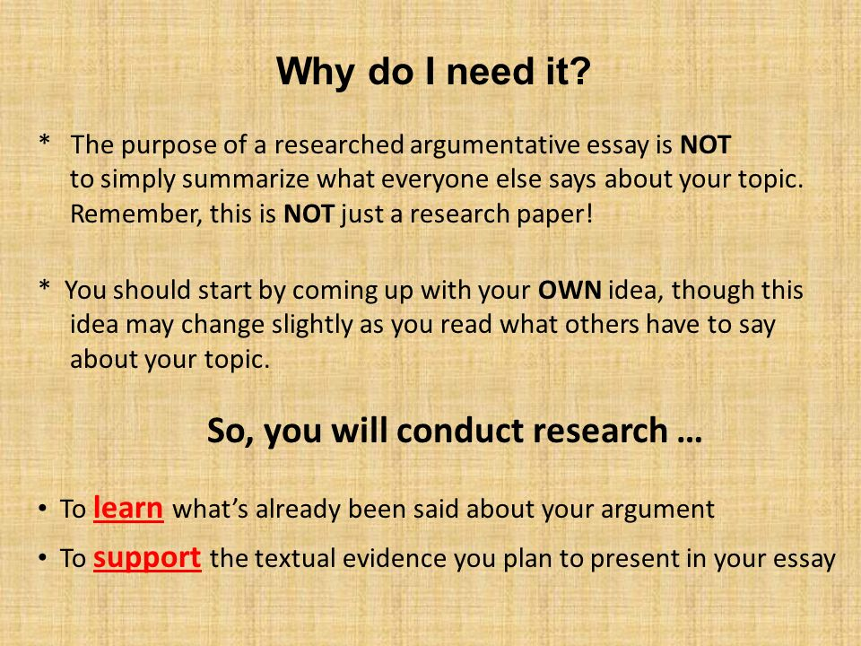 Thesis Statement Examples For Argumentative Essays The Purpose Of A Researched Argumentative Essay Is Not To Simply Summarize  What Everyone Else Frankenstein Essay Thesis also Essay On English Language Research Methods And The Researched Argument Essay  Ppt Download High School Essay Topics