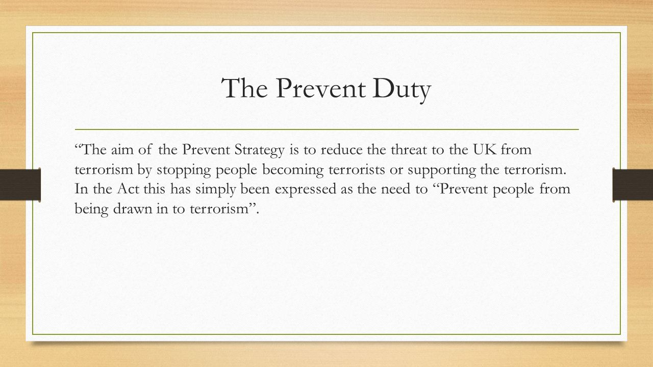 The Prevent Duty The aim of the Prevent Strategy is to reduce the threat to the UK from terrorism by stopping people becoming terrorists or supporting the terrorism.