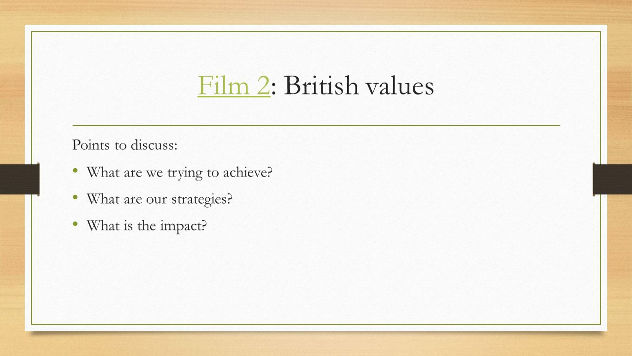 Film 2Film 2: British values Points to discuss: What are we trying to achieve.