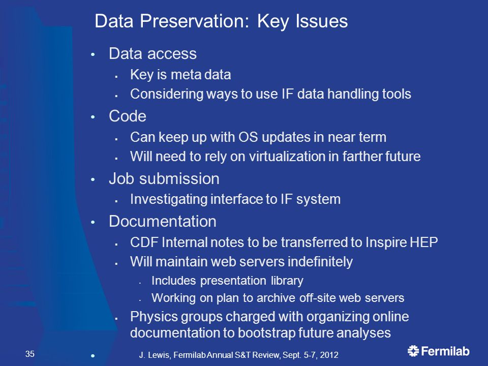 Data Preservation: Key Issues Data access  Key is meta data  Considering ways to use IF data handling tools Code  Can keep up with OS updates in near term  Will need to rely on virtualization in farther future Job submission  Investigating interface to IF system Documentation  CDF Internal notes to be transferred to Inspire HEP  Will maintain web servers indefinitely Includes presentation library Working on plan to archive off-site web servers  Physics groups charged with organizing online documentation to bootstrap future analyses J.
