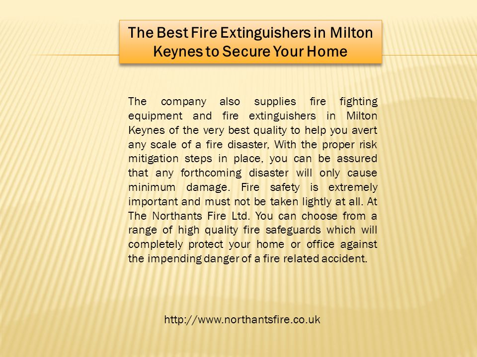 The Best Fire Extinguishers in Milton Keynes to Secure Your Home The company also supplies fire fighting equipment and fire extinguishers in Milton Keynes of the very best quality to help you avert any scale of a fire disaster, With the proper risk mitigation steps in place, you can be assured that any forthcoming disaster will only cause minimum damage.
