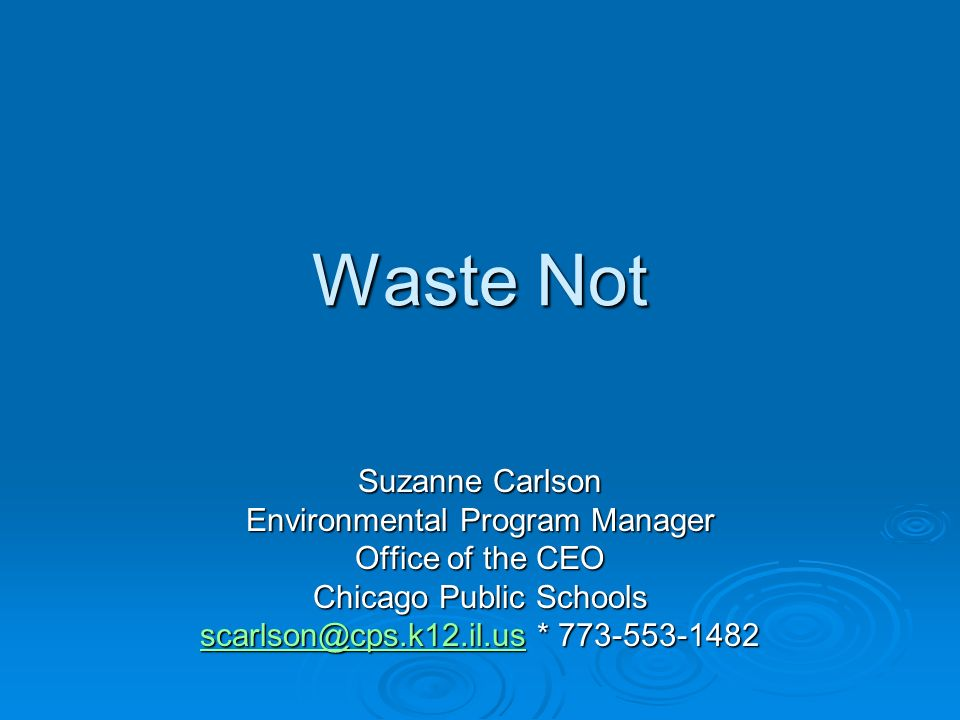 Waste Not Suzanne Carlson Environmental Program Manager Office of the CEO Chicago Public Schools *