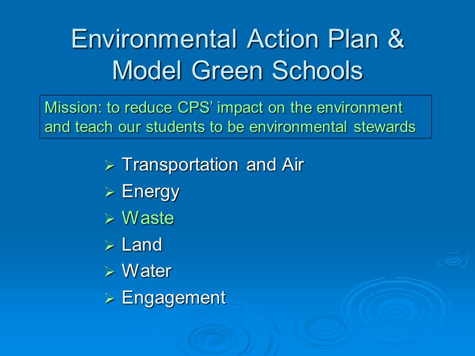 Environmental Action Plan & Model Green Schools  Transportation and Air  Energy  Waste  Land  Water  Engagement Mission: to reduce CPS' impact on the environment and teach our students to be environmental stewards