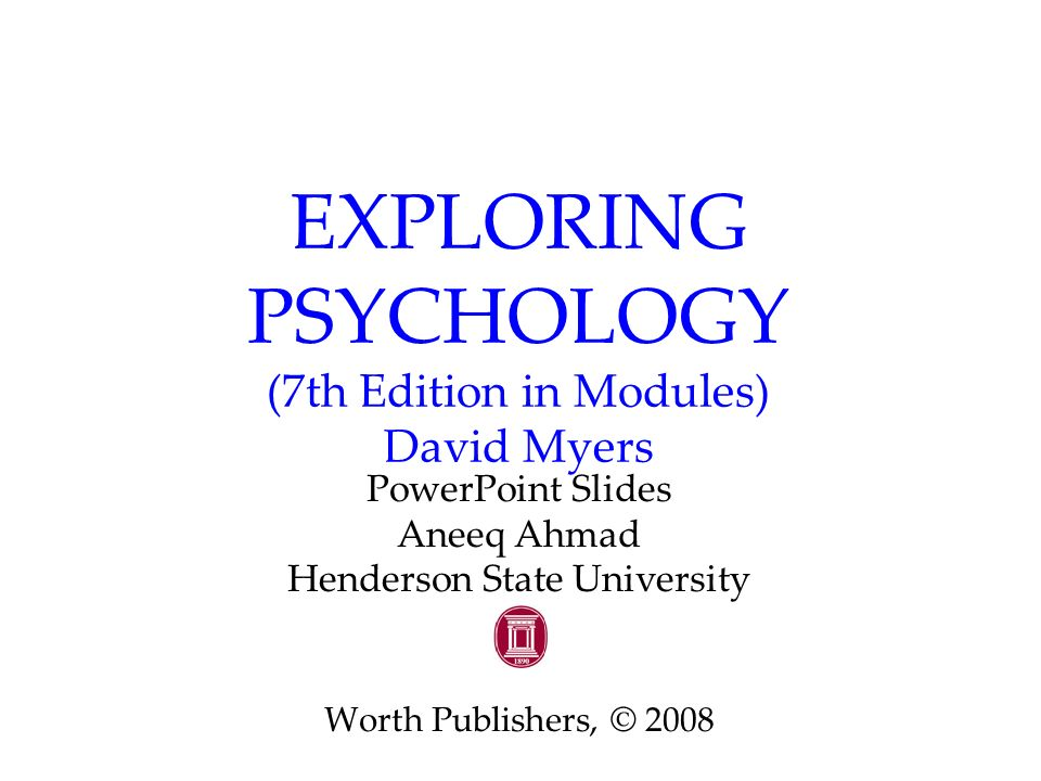 EXPLORING PSYCHOLOGY (7th Edition in Modules) David Myers PowerPoint Slides Aneeq Ahmad Henderson State University Worth Publishers, © 2008