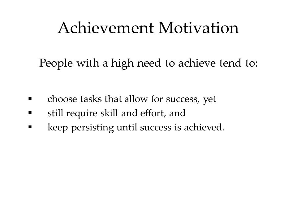 Achievement Motivation People with a high need to achieve tend to:  choose tasks that allow for success, yet  still require skill and effort, and  keep persisting until success is achieved.